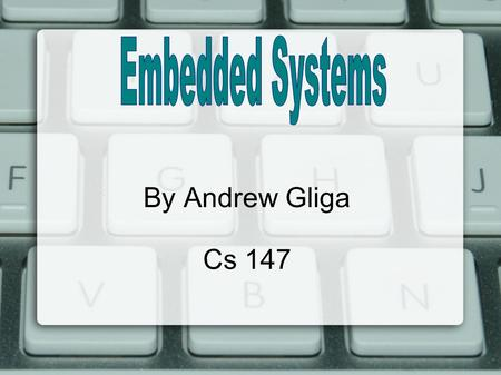 By Andrew Gliga Cs 147. What are Embedded Systems? Similar to real computers  They have CPU, memory, I/O Though they have limited tasks  Can only do.