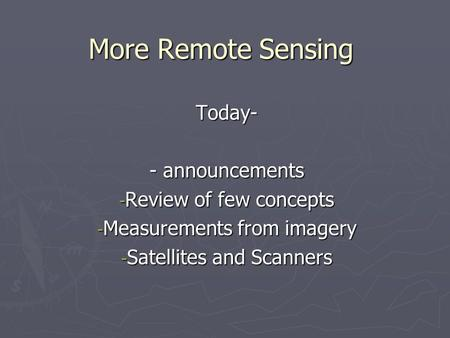 More Remote Sensing Today- - announcements - Review of few concepts - Measurements from imagery - Satellites and Scanners.