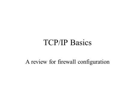 TCP/IP Basics A review for firewall configuration.