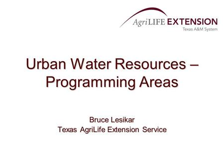 Urban Water Resources – Programming Areas Bruce Lesikar Texas AgriLife Extension Service.