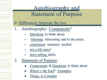 Autobiography and Statement of Purpose 0. Differences between the twoDifferences 1.Autobiography: Components?Components  Questions to think about Questions.