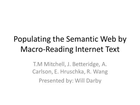 Populating the Semantic Web by Macro-Reading Internet Text T.M Mitchell, J. Betteridge, A. Carlson, E. Hruschka, R. Wang Presented by: Will Darby.