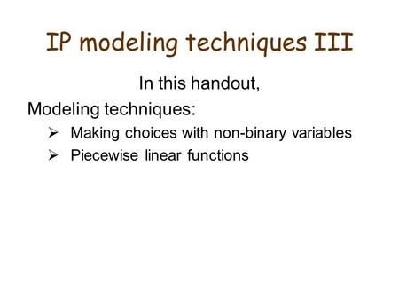 IP modeling techniques III In this handout, Modeling techniques:  Making choices with non-binary variables  Piecewise linear functions.
