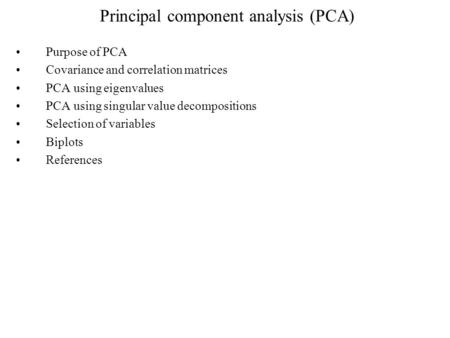 Principal component analysis (PCA) Purpose of PCA Covariance and correlation matrices PCA using eigenvalues PCA using singular value decompositions Selection.