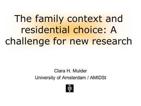 The family context and residential choice: A challenge for new research Clara H. Mulder University of Amsterdam / AMIDSt.