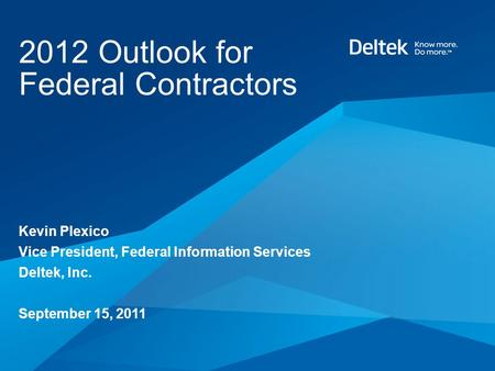 2012 Outlook for Federal Contractors Kevin Plexico Vice President, Federal Information Services Deltek, Inc. September 15, 2011.