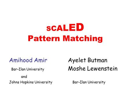S C A L E D Pattern Matching Amihood Amir Ayelet Butman Bar-Ilan University Moshe Lewenstein and Johns Hopkins University Bar-Ilan University.