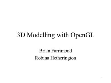 1 3D Modelling with OpenGL Brian Farrimond Robina Hetherington.