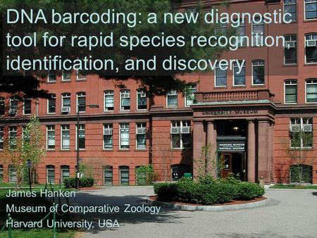 DNA barcoding: a new diagnostic tool for rapid species recognition, identification, and discovery James Hanken Museum of Comparative Zoology Harvard University,