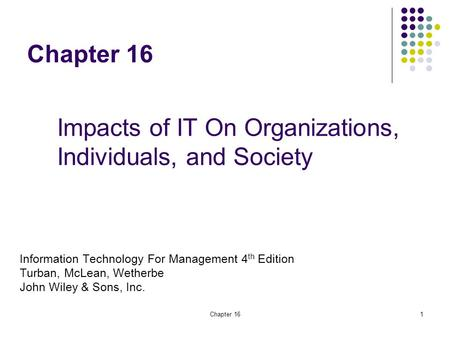 Chapter 161 Information Technology For Management 4 th Edition Turban, McLean, Wetherbe John Wiley & Sons, Inc. Impacts of IT On Organizations, Individuals,