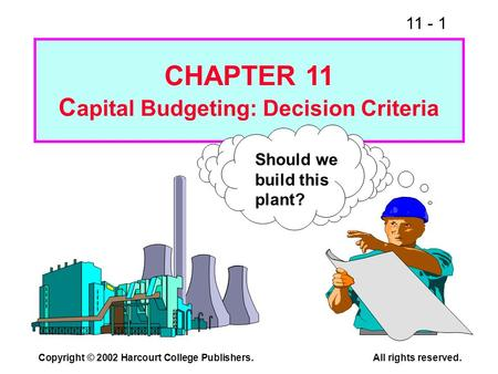 11 - 1 Copyright © 2002 Harcourt College Publishers.All rights reserved. Should we build this plant? CHAPTER 11 C apital Budgeting: Decision Criteria.