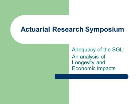 Actuarial Research Symposium Adequacy of the SGL: An analysis of Longevity and Economic Impacts.