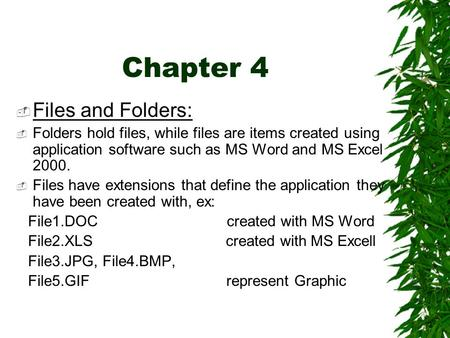 Chapter 4  Files and Folders:  Folders hold files, while files are items created using application software such as MS Word and MS Excel 2000.  Files.