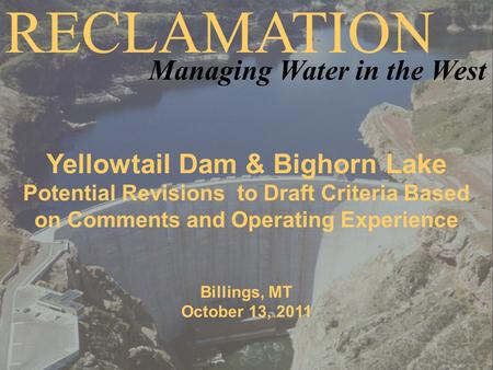Yellowtail Dam & Bighorn Lake Potential Revisions to Draft Criteria Based on Comments and Operating Experience Billings, MT October 13, 2011 RECLAMATION.