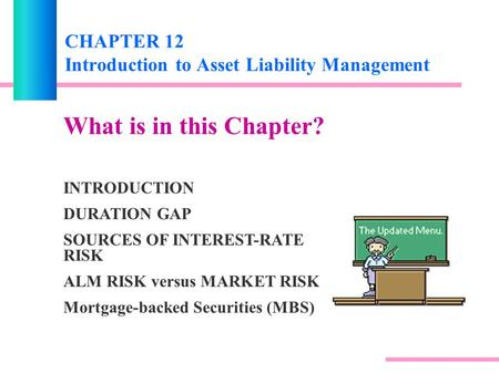 CHAPTER 12 Introduction to Asset Liability Management What is in this Chapter? INTRODUCTION DURATION GAP SOURCES OF INTEREST-RATE RISK ALM RISK versus.