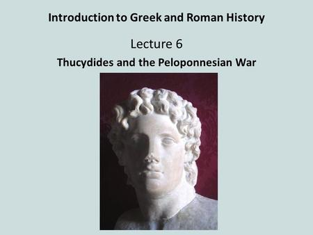 Introduction to Greek and Roman History Lecture 6 Thucydides and the Peloponnesian War.