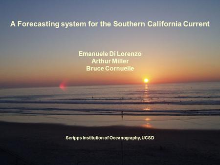 A Forecasting system for the Southern California Current Emanuele Di Lorenzo Arthur Miller Bruce Cornuelle Scripps Institution of Oceanography, UCSD.