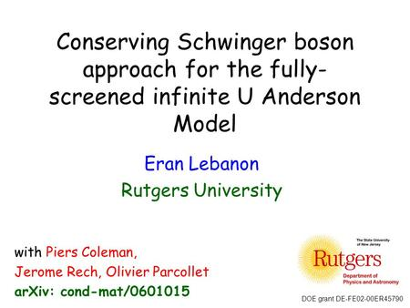 Conserving Schwinger boson approach for the fully- screened infinite U Anderson Model Eran Lebanon Rutgers University with Piers Coleman, Jerome Rech,