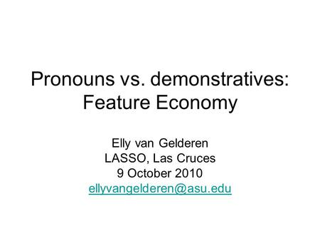 Pronouns vs. demonstratives: Feature Economy Elly van Gelderen LASSO, Las Cruces 9 October 2010