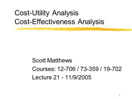 1 Cost-Utility Analysis Cost-Effectiveness Analysis Scott Matthews Courses: 12-706 / 73-359 / 19-702 Lecture 21 - 11/9/2005.