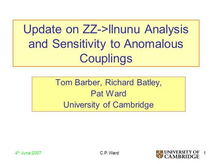 1 4 th June 2007 C.P. Ward Update on ZZ->llnunu Analysis and Sensitivity to Anomalous Couplings Tom Barber, Richard Batley, Pat Ward University of Cambridge.