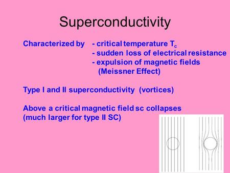 Superconductivity Characterized by- critical temperature T c - sudden loss of electrical resistance - expulsion of magnetic fields (Meissner Effect) Type.