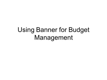 Using Banner for Budget Management. FGIBAVL shows your total expense budget available by budget category. Always enter 6100 (lowest acct #) Always take.