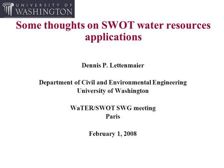 Some thoughts on SWOT water resources applications Dennis P. Lettenmaier Department of Civil and Environmental Engineering University of Washington WaTER/SWOT.