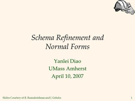 1 Schema Refinement and Normal Forms Yanlei Diao UMass Amherst April 10, 2007 Slides Courtesy of R. Ramakrishnan and J. Gehrke.