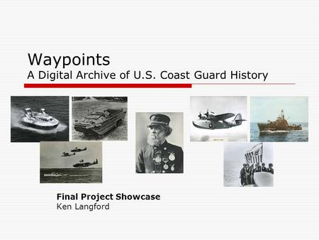 Waypoints A Digital Archive of U.S. Coast Guard History Final Project Showcase Ken Langford.