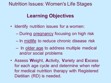 Nutrition Issues: Women's Life Stages Learning Objectives Identify nutrition issues for a women: –During pregnancy focusing on high risk –In midlife to.