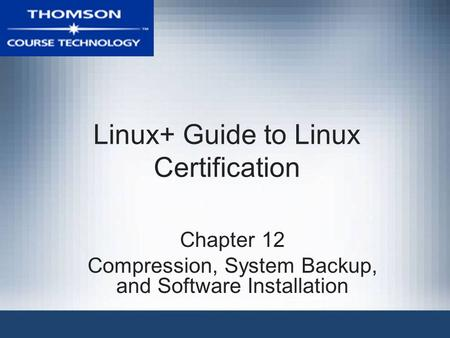 Linux+ Guide to Linux Certification Chapter 12 Compression, System Backup, and Software Installation.