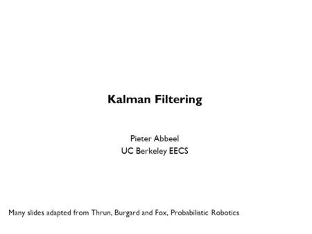 Kalman Filtering Pieter Abbeel UC Berkeley EECS Many slides adapted from Thrun, Burgard and Fox, Probabilistic Robotics TexPoint fonts used in EMF. Read.