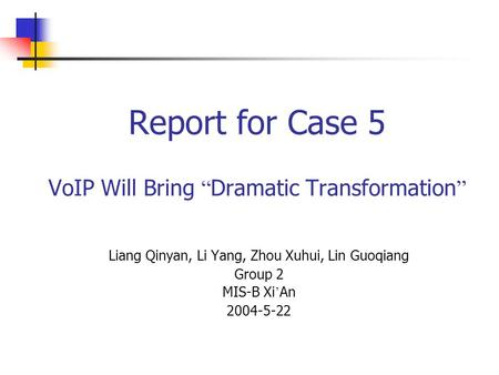 "Report for Case 5 VoIP Will Bring "" Dramatic Transformation "" Liang Qinyan, Li Yang, Zhou Xuhui, Lin Guoqiang Group 2 MIS-B Xi ' An 2004-5-22."
