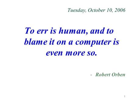 1 Tuesday, October 10, 2006 To err is human, and to blame it on a computer is even more so. -Robert Orben.