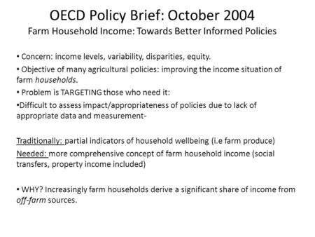 OECD Policy Brief: October 2004 Farm Household Income: Towards Better Informed Policies Concern: income levels, variability, disparities, equity. Objective.