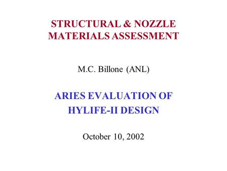 STRUCTURAL & NOZZLE MATERIALS ASSESSMENT M.C. Billone (ANL) ARIES EVALUATION OF HYLIFE-II DESIGN October 10, 2002.
