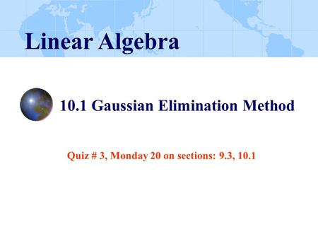 10.1 Gaussian Elimination Method Linear Algebra Quiz # 3, Monday 20 on sections: 9.3, 10.1.