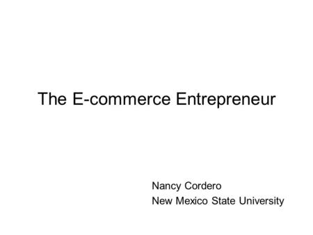 The E-commerce Entrepreneur Nancy Cordero New Mexico State University.