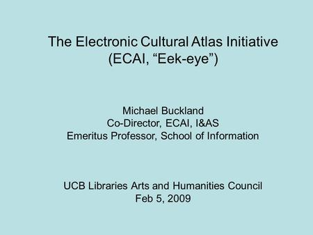"The Electronic Cultural Atlas Initiative (ECAI, ""Eek-eye"") Michael Buckland Co-Director, ECAI, I&AS Emeritus Professor, School of Information UCB Libraries."