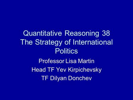 Quantitative Reasoning 38 The Strategy of International Politics Professor Lisa Martin Head TF Yev Kirpichevsky TF Dilyan Donchev.