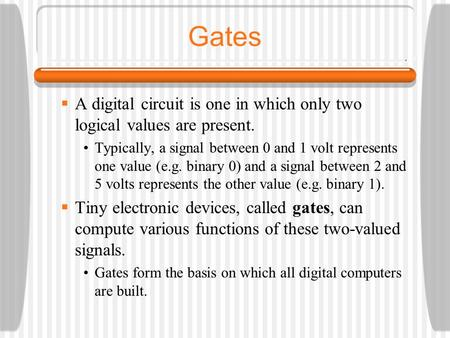 Gates  A digital circuit is one in which only two logical values are present. Typically, a signal between 0 and 1 volt represents one value (e.g. binary.