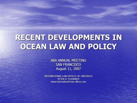 RECENT DEVELOPMENTS IN OCEAN LAW AND POLICY ABA ANNUAL MEETING SAN FRANCISCO August 11, 2007 INTERNATIONAL LAW OFFICES OF SAN DIEGO PETER H. FLOURNOY.