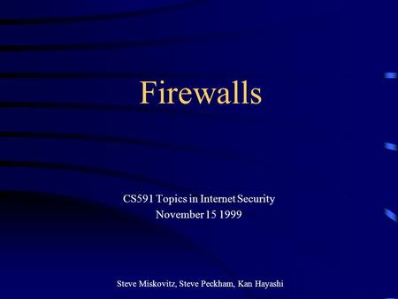 Firewalls CS591 Topics in Internet Security November 15 1999 Steve Miskovitz, Steve Peckham, Kan Hayashi.