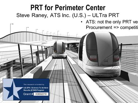 PRT for Perimeter Center Steve Raney, ATS Inc. (U.S.) – ULTra PRT ATS: not the only PRT vendor. Procurement => competition.