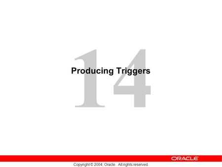 14 Copyright © 2004, Oracle. All rights reserved. Producing Triggers.