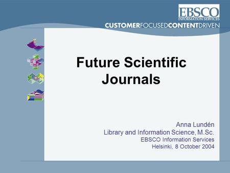 Future Scientific Journals Anna Lundén Library and Information Science, M.Sc. EBSCO Information Services Helsinki, 8 October 2004.