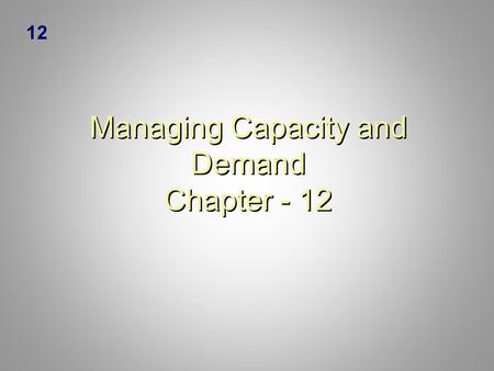 Managing Capacity and Demand Chapter - 12 12. 12-2 Learning Objectives  Describe the strategies for matching capacity and demand for services.  Recommend.