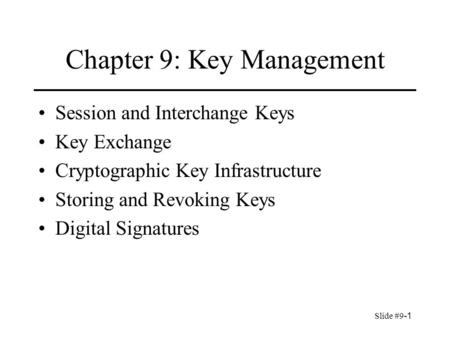 Slide #9-1 Chapter 9: Key Management Session and Interchange Keys Key Exchange Cryptographic Key Infrastructure Storing and Revoking Keys Digital Signatures.