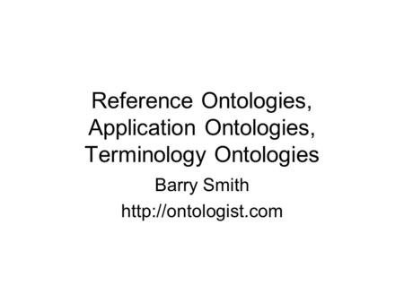 Reference Ontologies, Application Ontologies, Terminology Ontologies Barry Smith